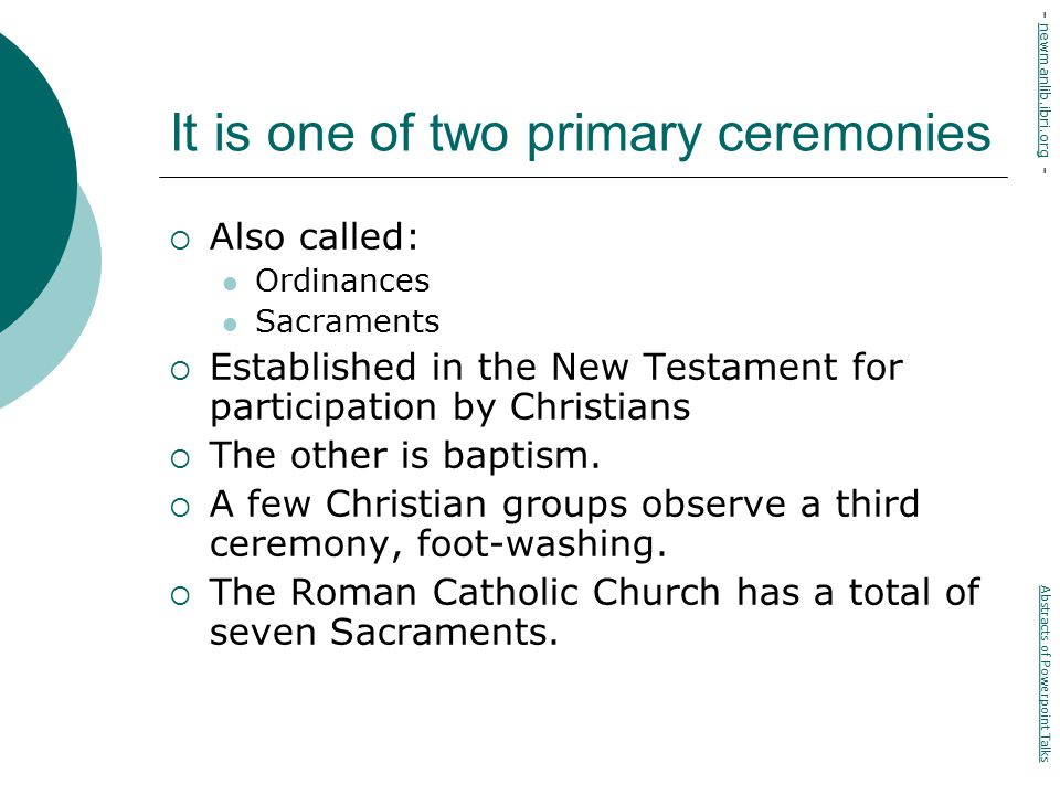 It is one of two primary ceremonies  Also called: Ordinances Sacraments  Established in the New Testament for participation by Christians  The other is baptism.