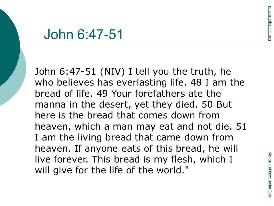 John 6:47-51 John 6:47-51 (NIV) I tell you the truth, he who believes has everlasting life.