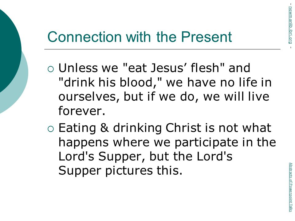 Connection with the Present  Unless we eat Jesus' flesh and drink his blood, we have no life in ourselves, but if we do, we will live forever.