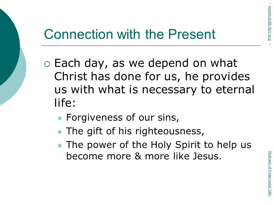 Connection with the Present  Each day, as we depend on what Christ has done for us, he provides us with what is necessary to eternal life: Forgiveness of our sins, The gift of his righteousness, The power of the Holy Spirit to help us become more & more like Jesus.