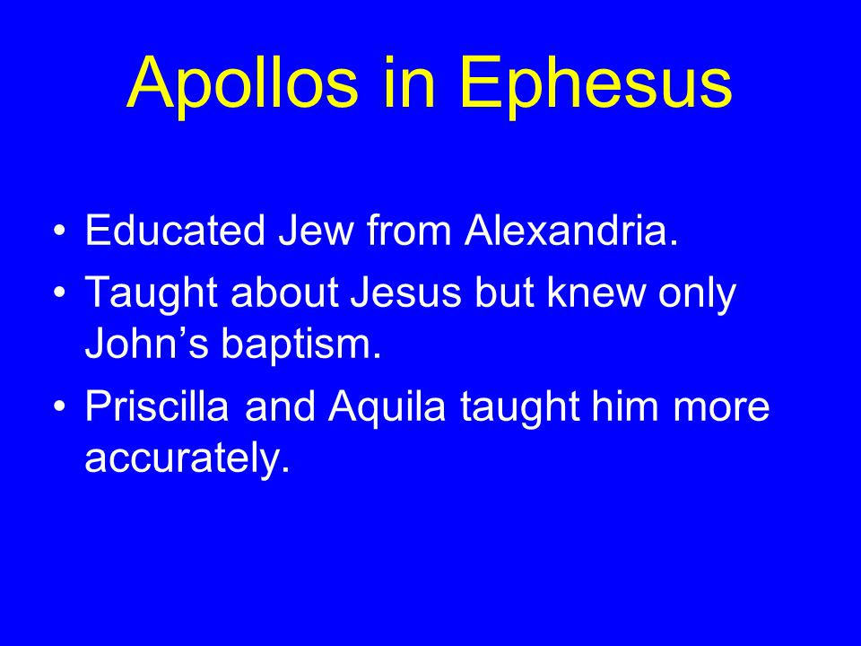 Apollos in Ephesus Educated Jew from Alexandria. Taught about Jesus but knew only John's baptism.