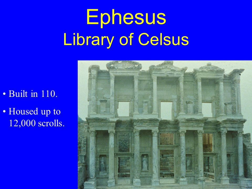 Ephesus Library of Celsus Built in 110. Housed up to 12,000 scrolls.