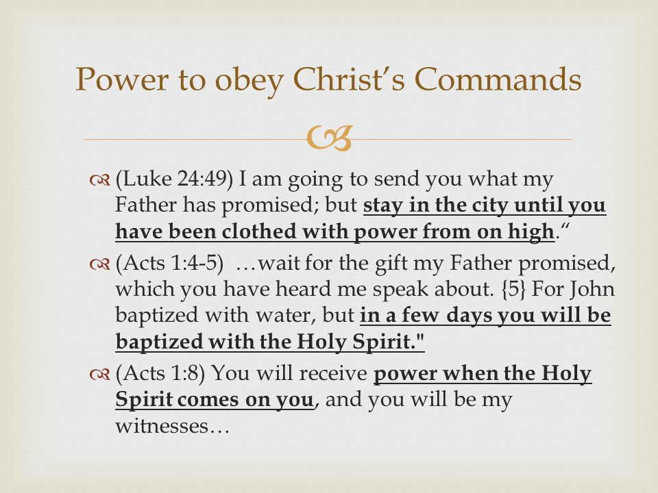   (Luke 24:49) I am going to send you what my Father has promised; but stay in the city until you have been clothed with power from on high.  (Acts 1:4-5) …wait for the gift my Father promised, which you have heard me speak about.