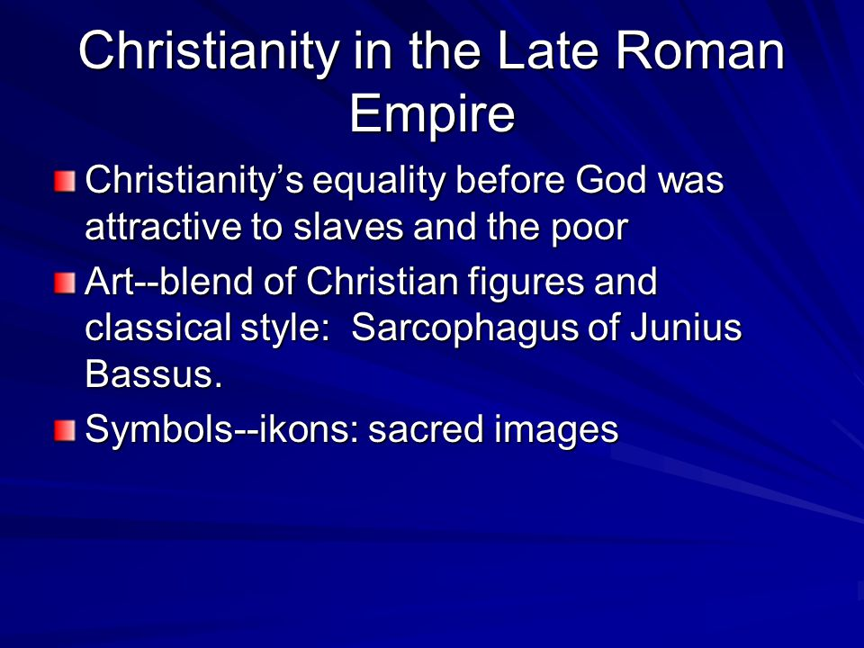 Christianity in the Late Roman Empire Christianity's equality before God was attractive to slaves and the poor Art--blend of Christian figures and cla