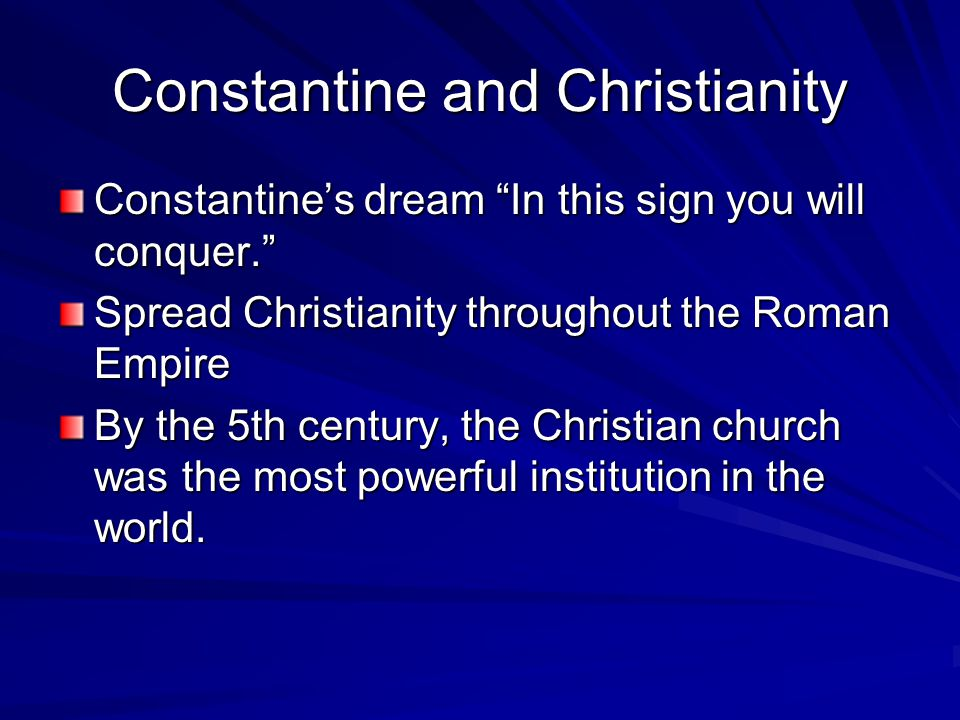 Constantine and Christianity Constantine's dream In this sign you will conquer. Spread Christianity throughout the Roman Empire By the 5th century, the Christian church was the most powerful institution in the world.