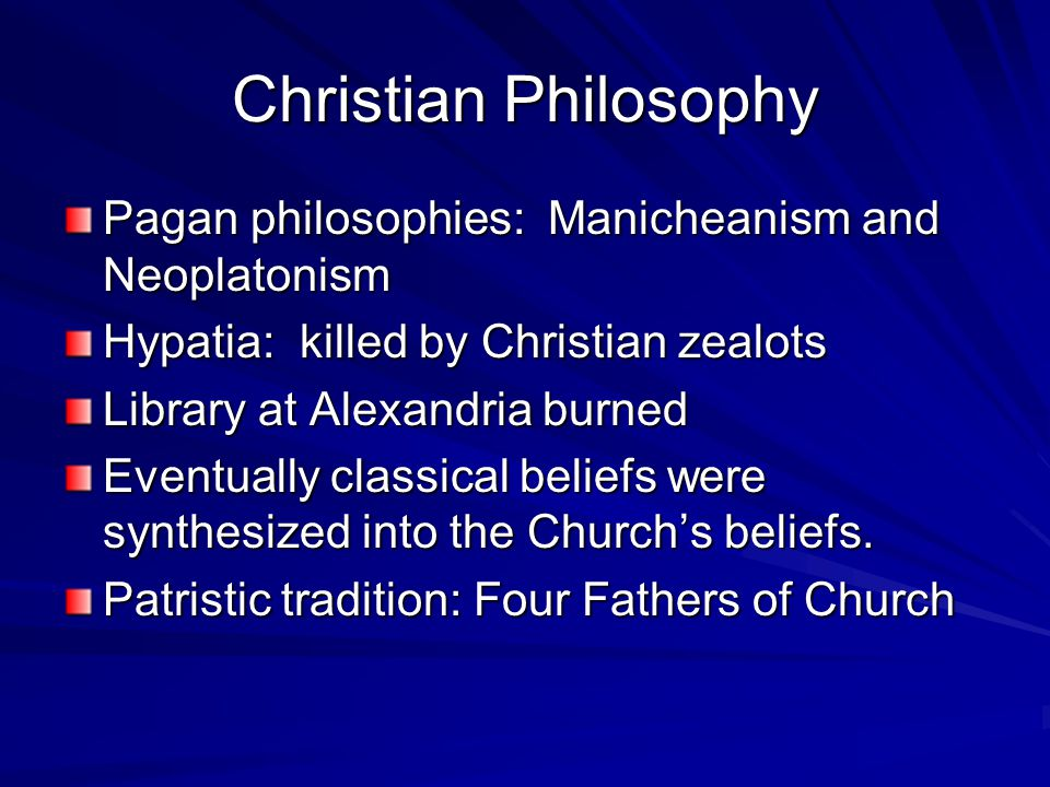 Christian Philosophy Pagan philosophies: Manicheanism and Neoplatonism Hypatia: killed by Christian zealots Library at Alexandria burned Eventually classical beliefs were synthesized into the Church's beliefs.
