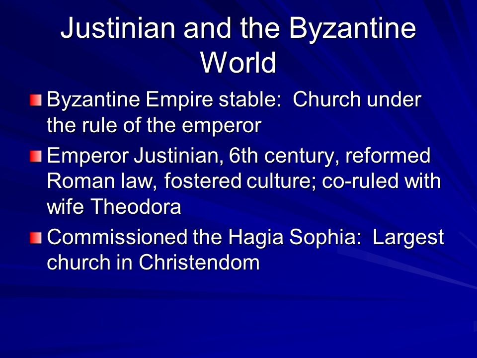 Justinian and the Byzantine World Byzantine Empire stable: Church under the rule of the emperor Emperor Justinian, 6th century, reformed Roman law, fostered culture; co-ruled with wife Theodora Commissioned the Hagia Sophia: Largest church in Christendom