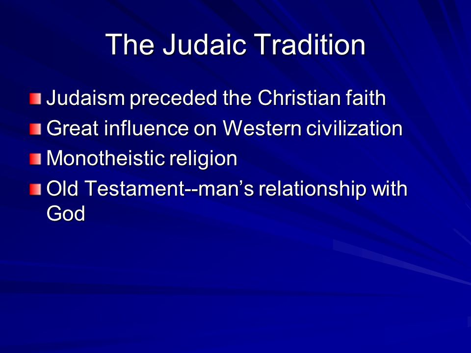 The Judaic Tradition Judaism preceded the Christian faith Great influence on Western civilization Monotheistic religion Old Testament--man's relationship with God