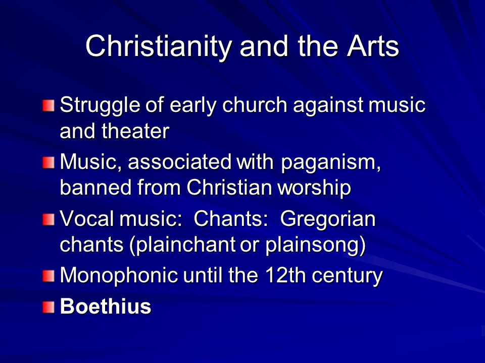 Christianity and the Arts Struggle of early church against music and theater Music, associated with paganism, banned from Christian worship Vocal music: Chants: Gregorian chants (plainchant or plainsong) Monophonic until the 12th century Boethius