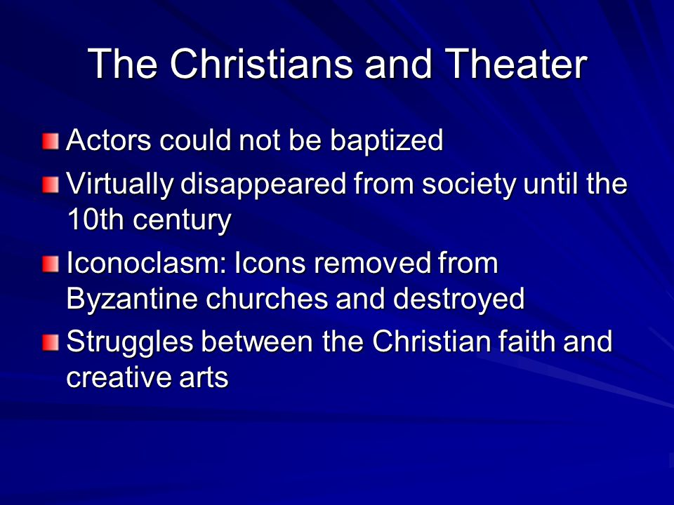 The Christians and Theater Actors could not be baptized Virtually disappeared from society until the 10th century Iconoclasm: Icons removed from Byzantine churches and destroyed Struggles between the Christian faith and creative arts