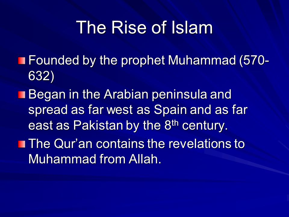The Rise of Islam Founded by the prophet Muhammad (570- 632) Began in the Arabian peninsula and spread as far west as Spain and as far east as Pakistan by the 8 th century.