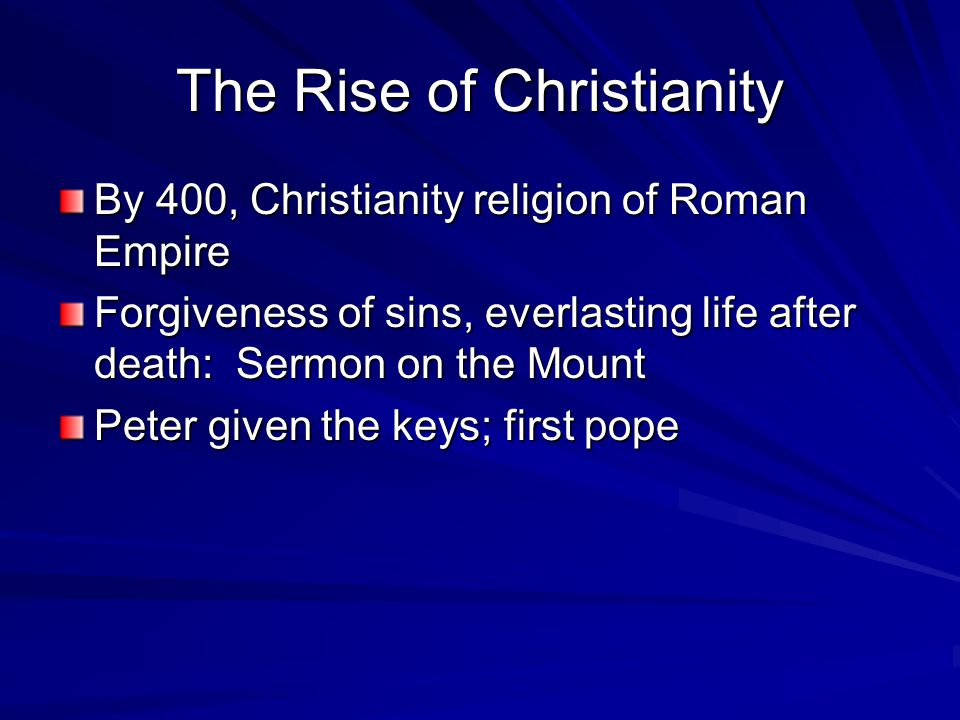 The Rise of Christianity By 400, Christianity religion of Roman Empire Forgiveness of sins, everlasting life after death: Sermon on the Mount Peter given the keys; first pope