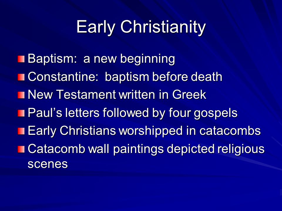 Early Christianity Baptism: a new beginning Constantine: baptism before death New Testament written in Greek Paul's letters followed by four gospels Early Christians worshipped in catacombs Catacomb wall paintings depicted religious scenes