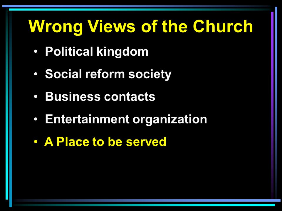 Wrong Views of the Church Political kingdom Social reform society Business contacts Entertainment organization A Place to be served
