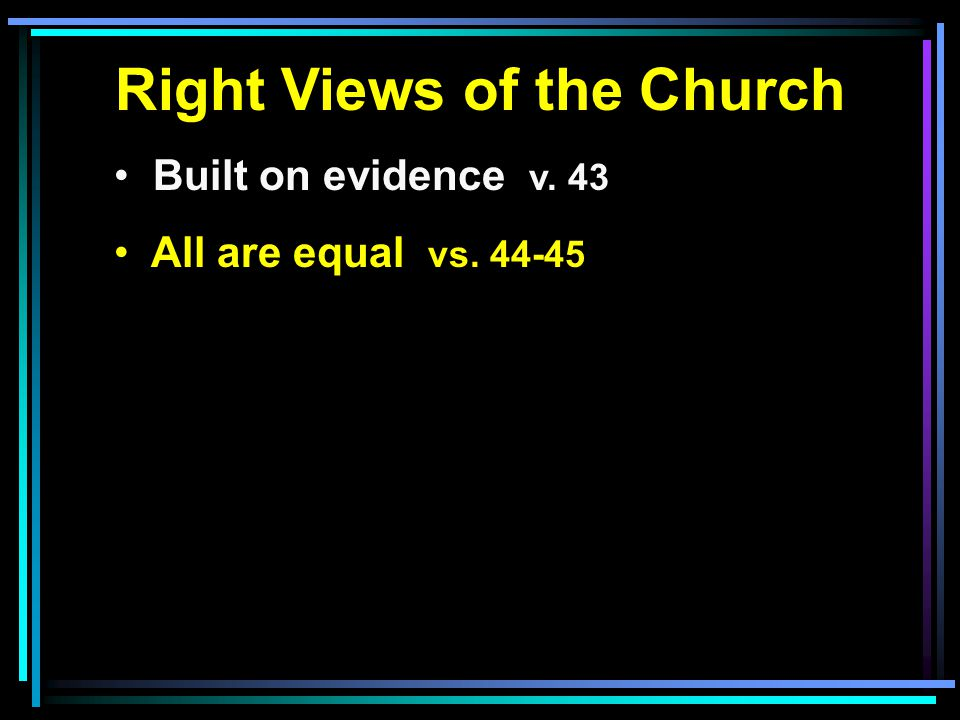 Right Views of the Church Built on evidence v. 43 All are equal vs. 44-45