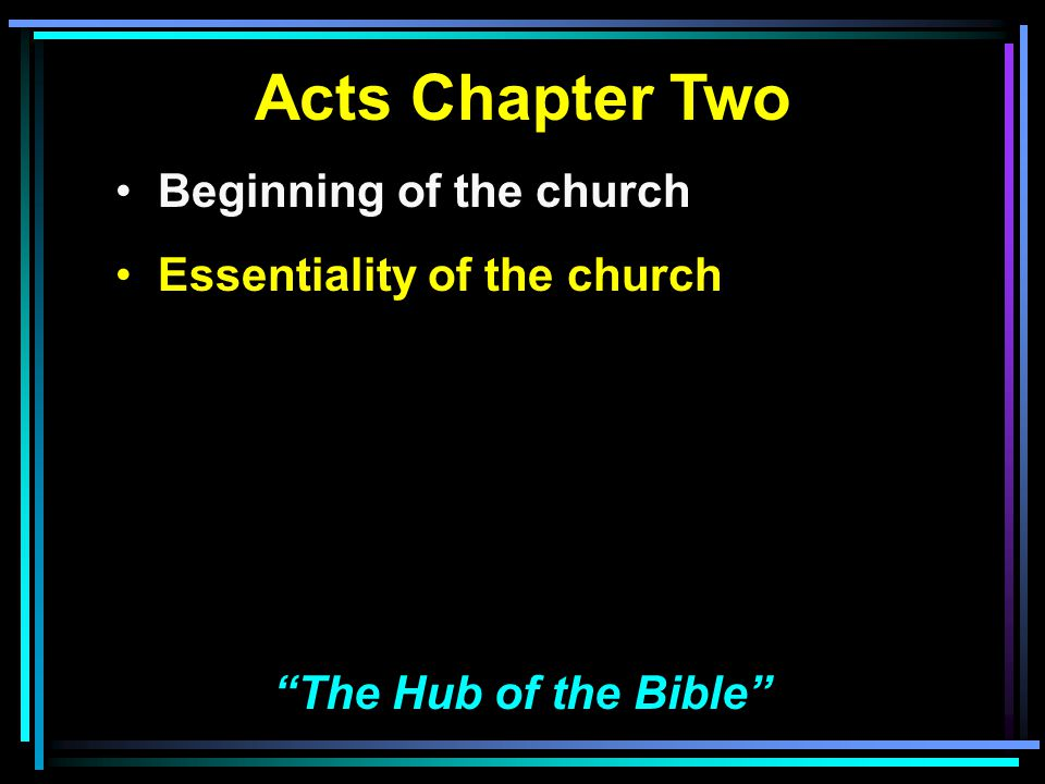 Acts Chapter Two Beginning of the church Essentiality of the church Nature of the church The Hub of the Bible