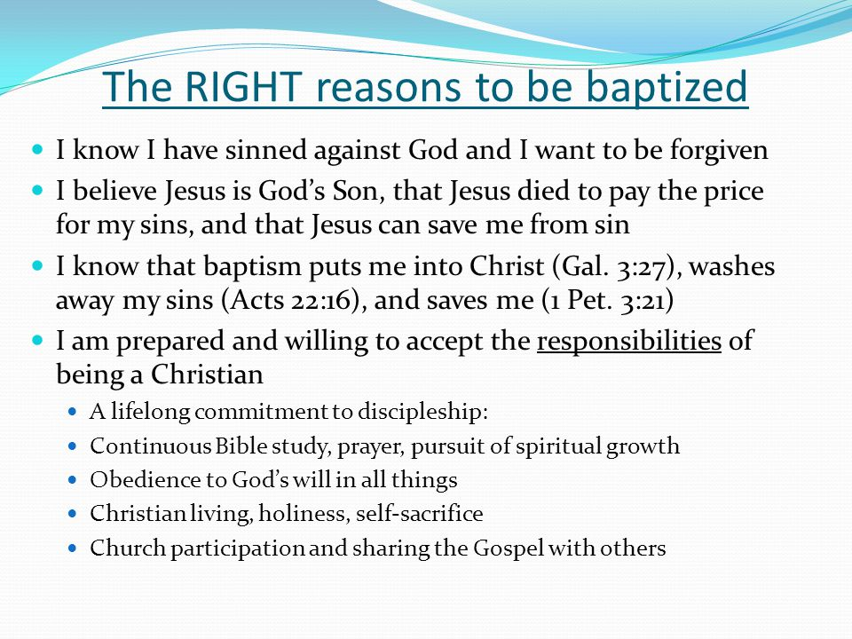The RIGHT reasons to be baptized I know I have sinned against God and I want to be forgiven I believe Jesus is God's Son, that Jesus died to pay the p