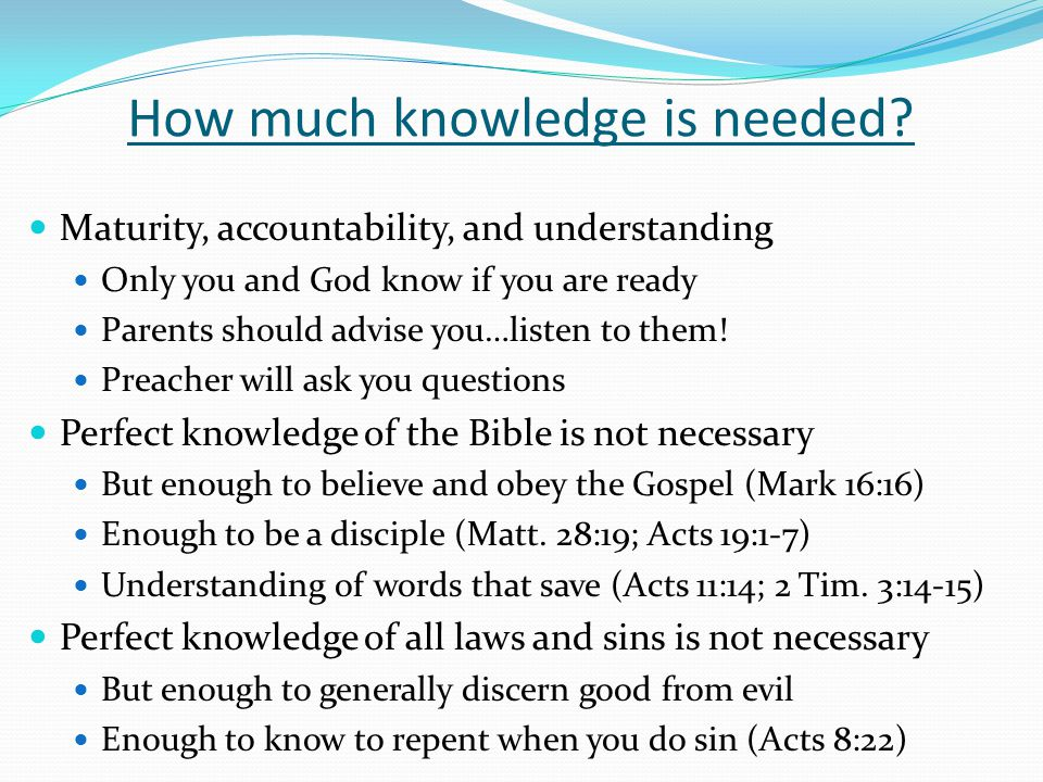 How much knowledge is needed? Maturity, accountability, and understanding Only you and God know if you are ready Parents should advise you…listen to t