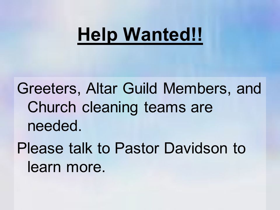 Help Wanted!. Greeters, Altar Guild Members, and Church cleaning teams are needed.