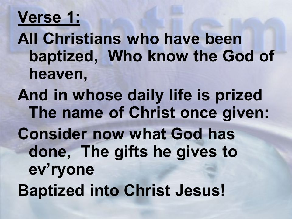 Verse 1: All Christians who have been baptized, Who know the God of heaven, And in whose daily life is prized The name of Christ once given: Consider now what God has done, The gifts he gives to ev'ryone Baptized into Christ Jesus!