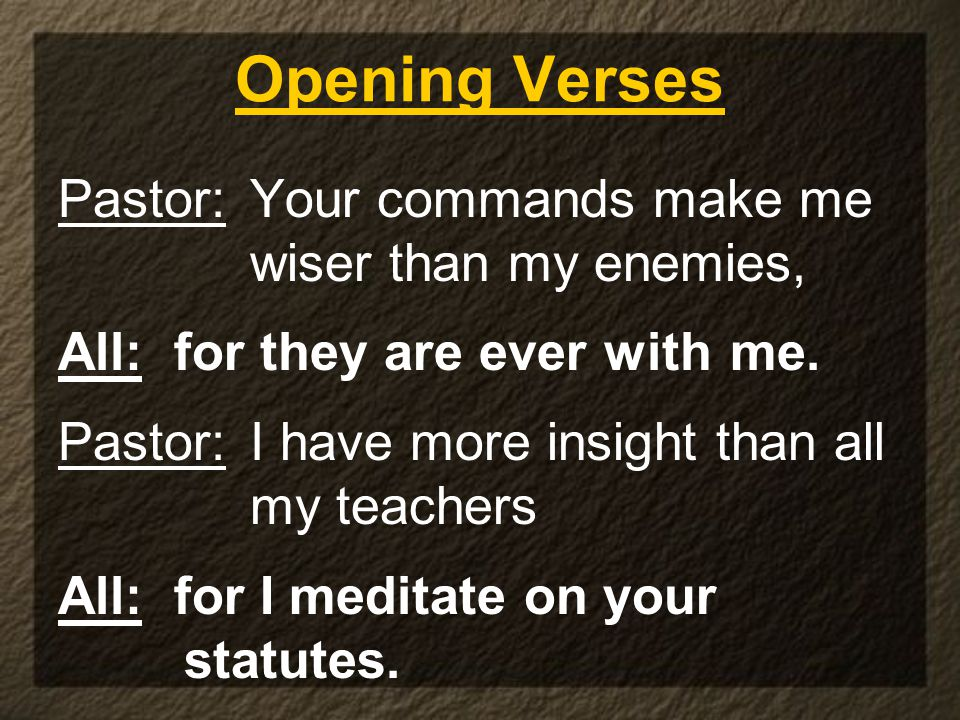 Opening Verses Pastor: Your commands make me wiser than my enemies, All: for they are ever with me.