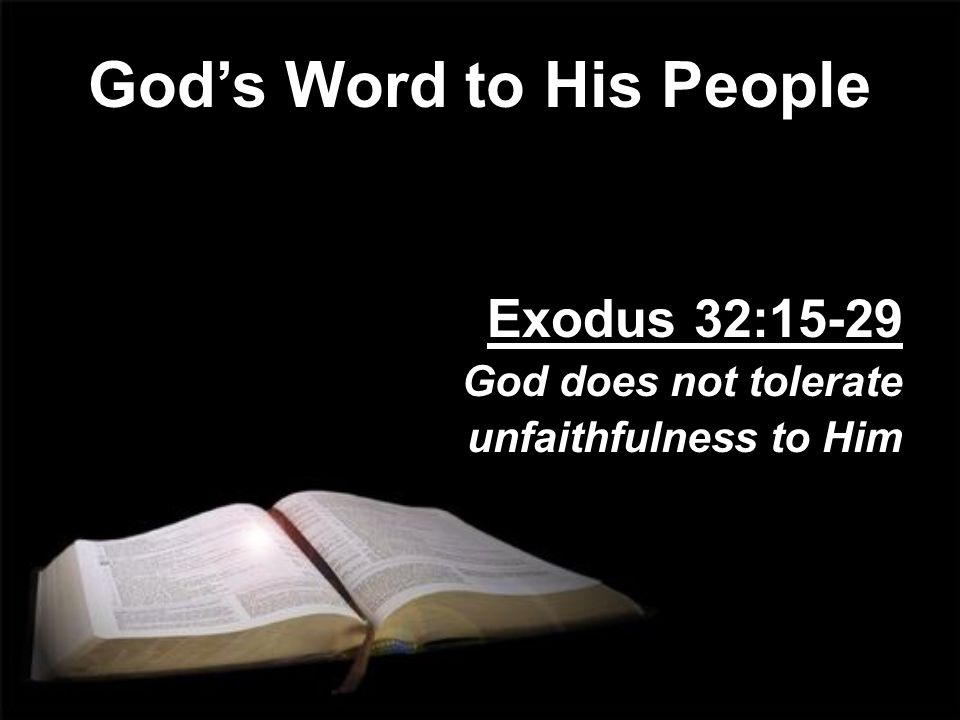 God's Word to His People Exodus 32:15-29 God does not tolerate unfaithfulness to Him