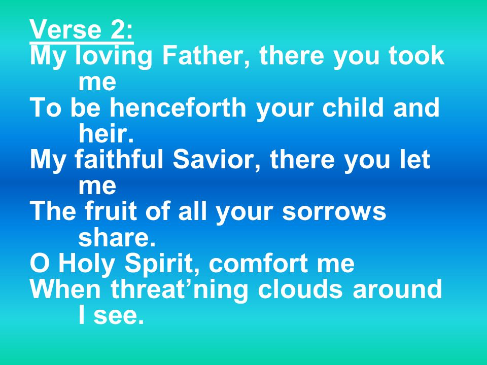 Verse 2: My loving Father, there you took me To be henceforth your child and heir.