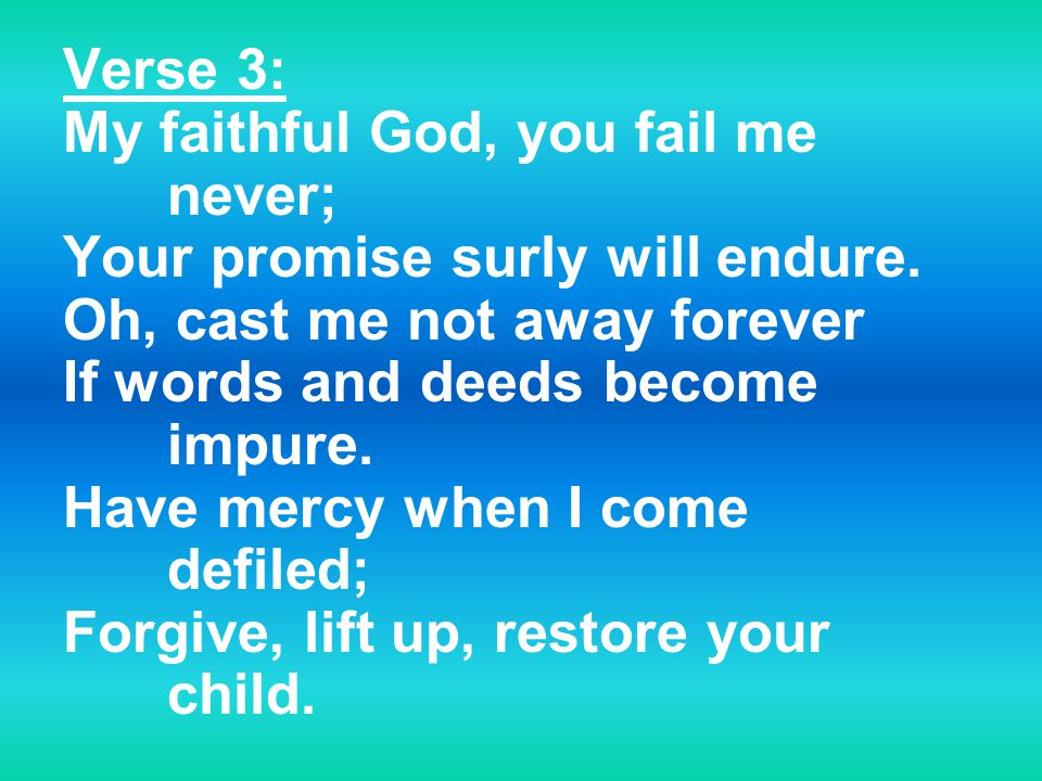 Verse 3: My faithful God, you fail me never; Your promise surly will endure.