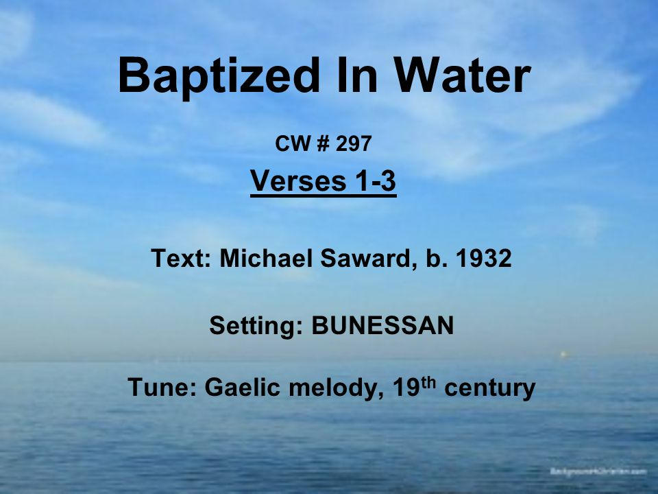 Baptized In Water CW # 297 Verses 1-3 Text: Michael Saward, b. 1932 Setting: BUNESSAN Tune: Gaelic melody, 19 th century