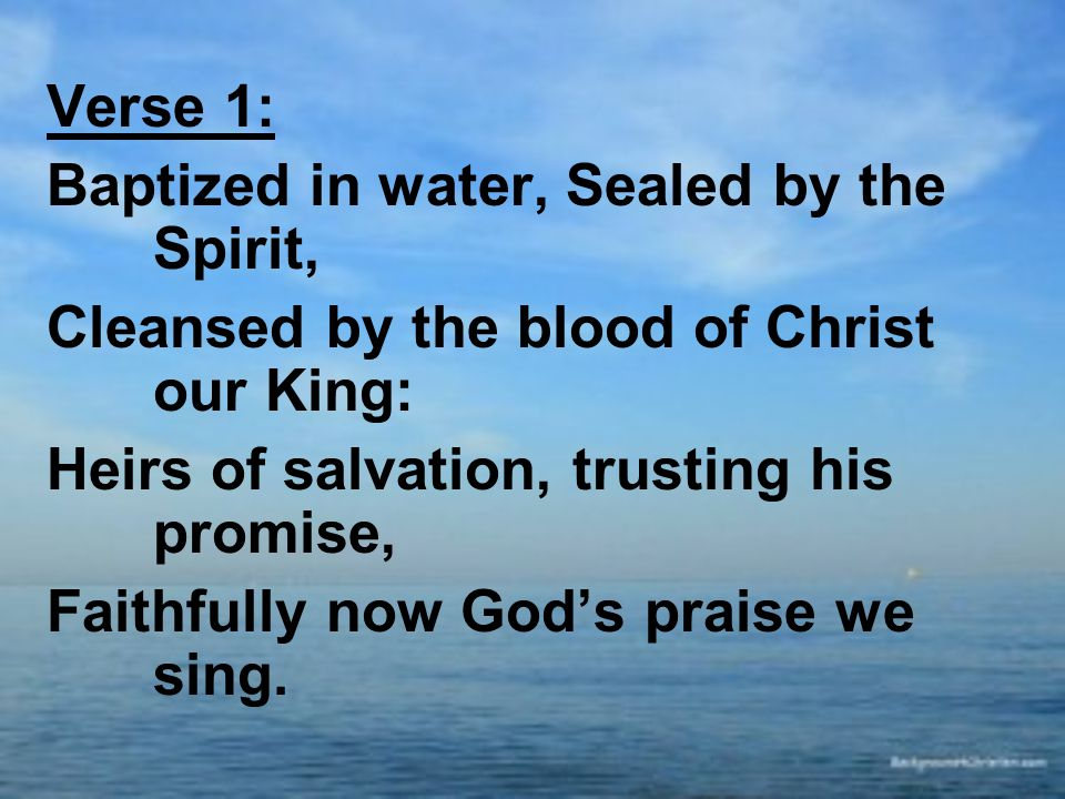 Verse 1: Baptized in water, Sealed by the Spirit, Cleansed by the blood of Christ our King: Heirs of salvation, trusting his promise, Faithfully now God's praise we sing.