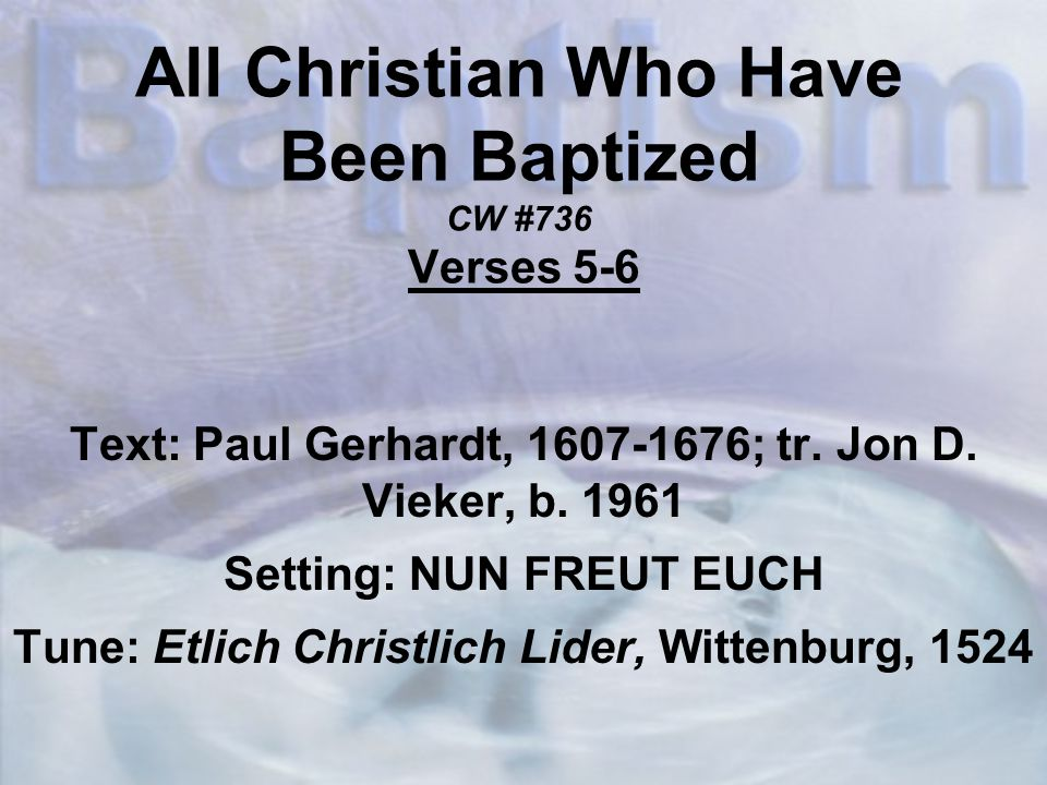 All Christian Who Have Been Baptized CW #736 Verses 5-6 Text: Paul Gerhardt, 1607-1676; tr.