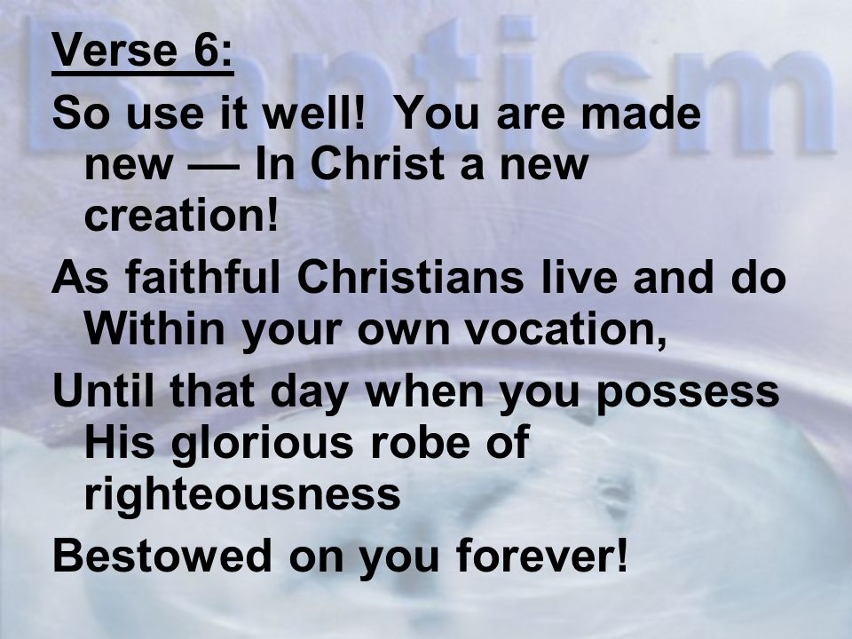 Verse 6: So use it well. You are made new –– In Christ a new creation.