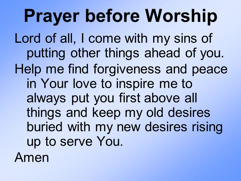 Prayer before Worship Lord of all, I come with my sins of putting other things ahead of you.