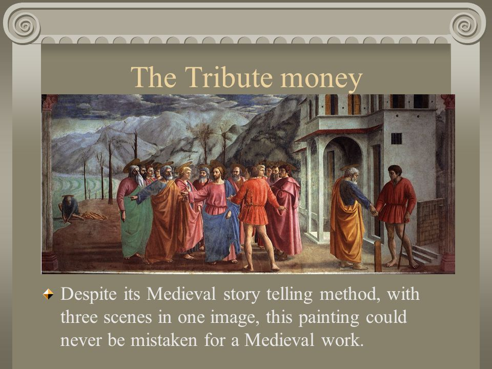 The Tribute money Despite its Medieval story telling method, with three scenes in one image, this painting could never be mistaken for a Medieval work