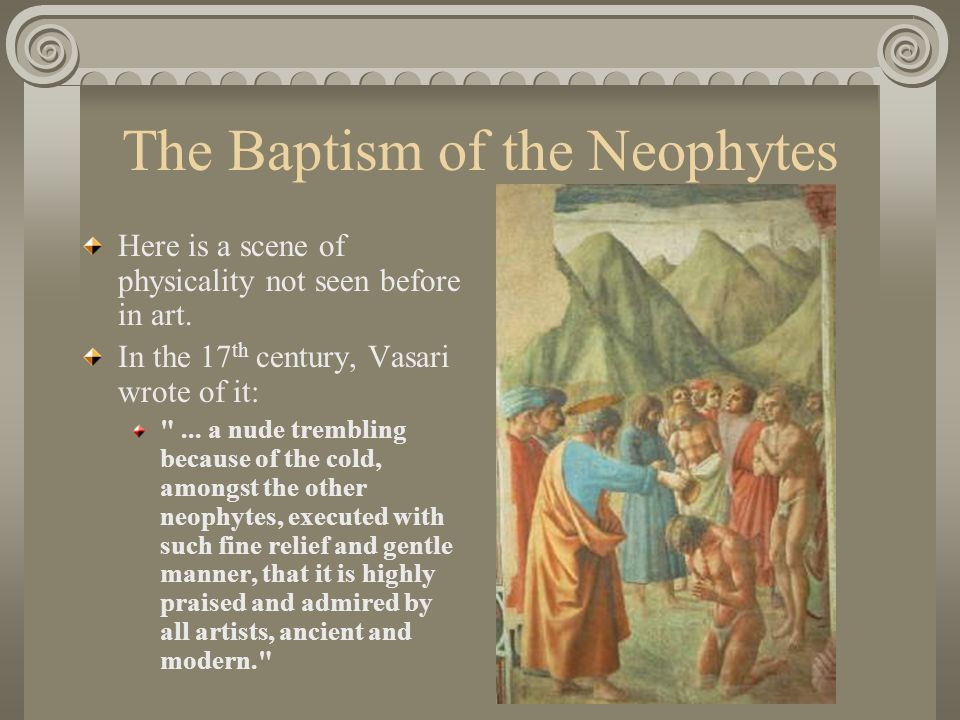 The Baptism of the Neophytes Here is a scene of physicality not seen before in art. In the 17 th century, Vasari wrote of it:
