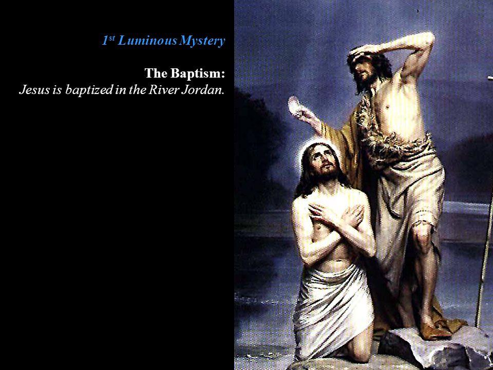 1 st Luminous Mystery The Baptism: Jesus is baptized in the River Jordan.