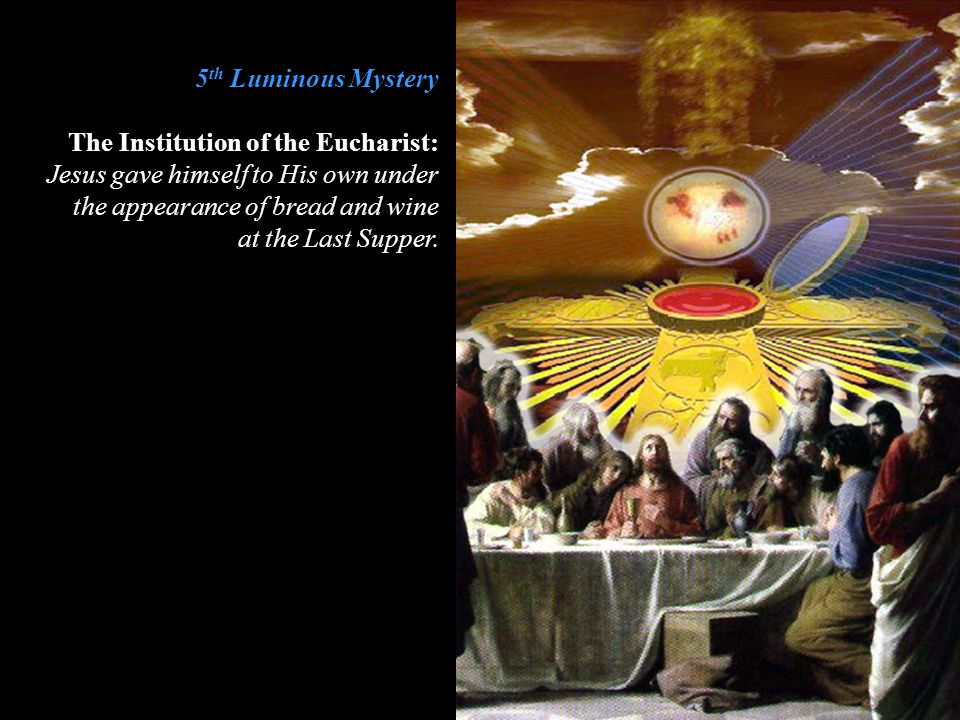 5 th Luminous Mystery The Institution of the Eucharist: Jesus gave himself to His own under the appearance of bread and wine at the Last Supper.
