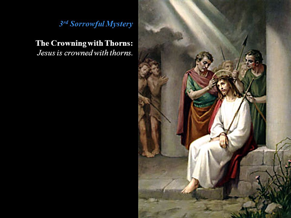 3 rd Sorrowful Mystery The Crowning with Thorns: Jesus is crowned with thorns.