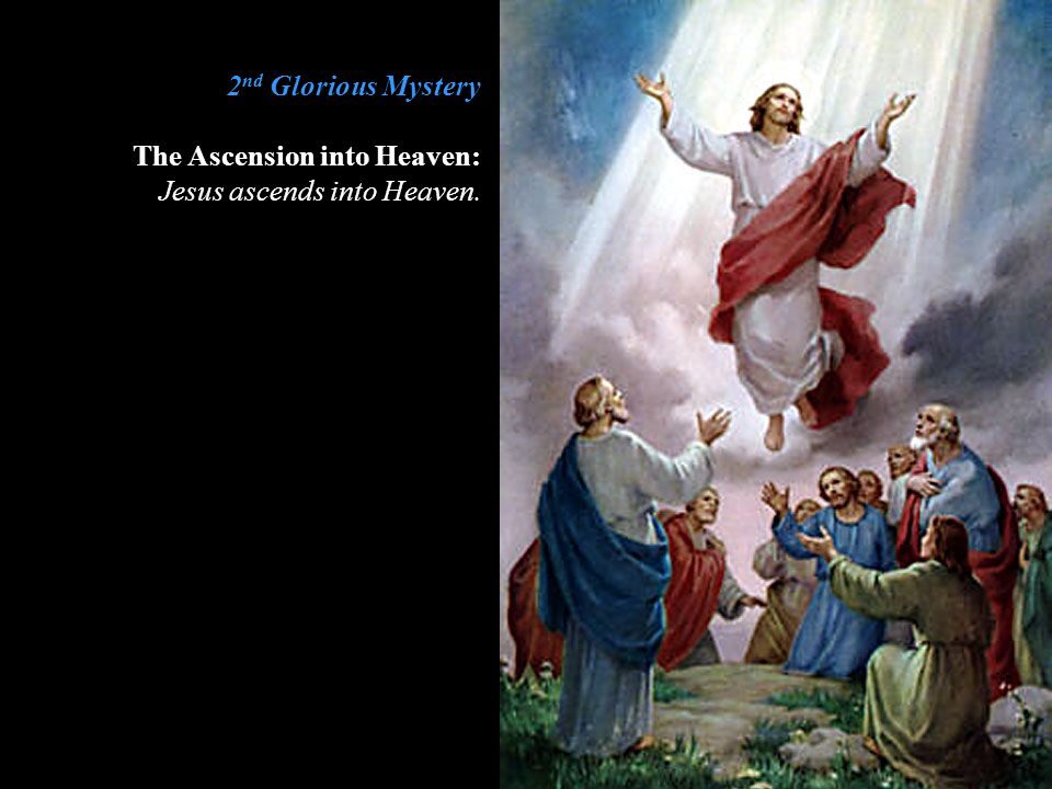 2 nd Glorious Mystery The Ascension into Heaven: Jesus ascends into Heaven.