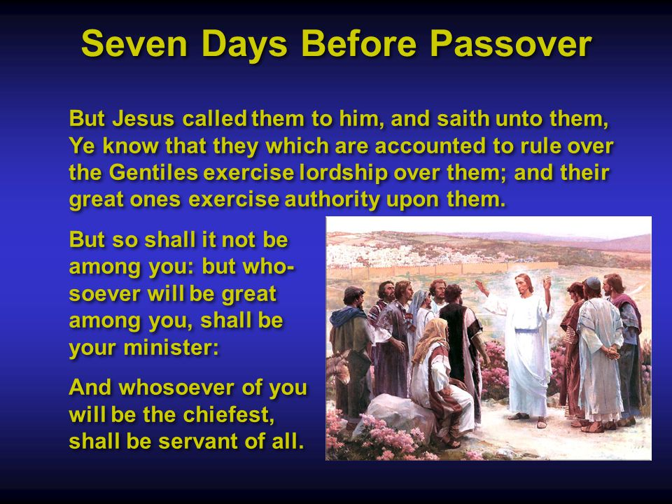 Seven Days Before Passover But Jesus called them to him, and saith unto them, Ye know that they which are accounted to rule over the Gentiles exercise lordship over them; and their great ones exercise authority upon them.
