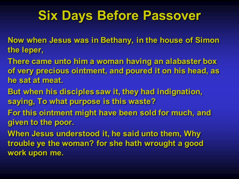 Now when Jesus was in Bethany, in the house of Simon the leper, There came unto him a woman having an alabaster box of very precious ointment, and poured it on his head, as he sat at meat.
