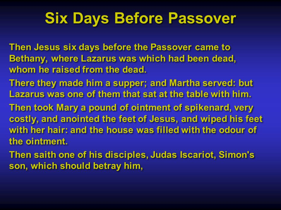 Six Days Before Passover Then Jesus six days before the Passover came to Bethany, where Lazarus was which had been dead, whom he raised from the dead.