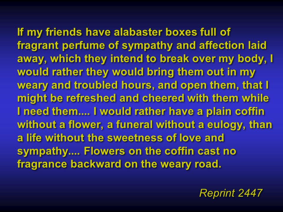 If my friends have alabaster boxes full of fragrant perfume of sympathy and affection laid away, which they intend to break over my body, I would rather they would bring them out in my weary and troubled hours, and open them, that I might be refreshed and cheered with them while I need them....