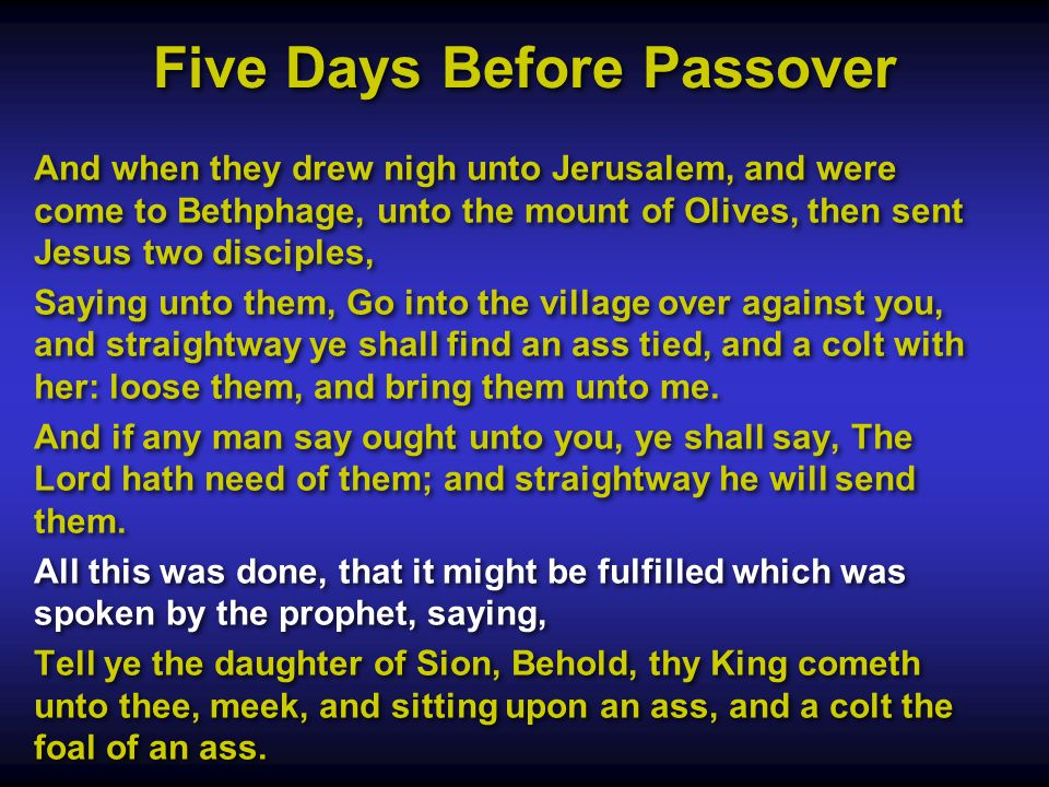 Five Days Before Passover And when they drew nigh unto Jerusalem, and were come to Bethphage, unto the mount of Olives, then sent Jesus two disciples, Saying unto them, Go into the village over against you, and straightway ye shall find an ass tied, and a colt with her: loose them, and bring them unto me.