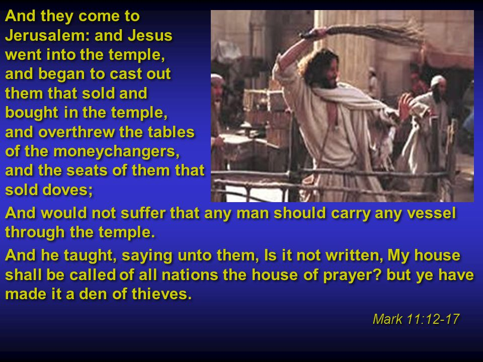 And they come to Jerusalem: and Jesus went into the temple, and began to cast out them that sold and bought in the temple, and overthrew the tables of the moneychangers, and the seats of them that sold doves; And would not suffer that any man should carry any vessel through the temple.