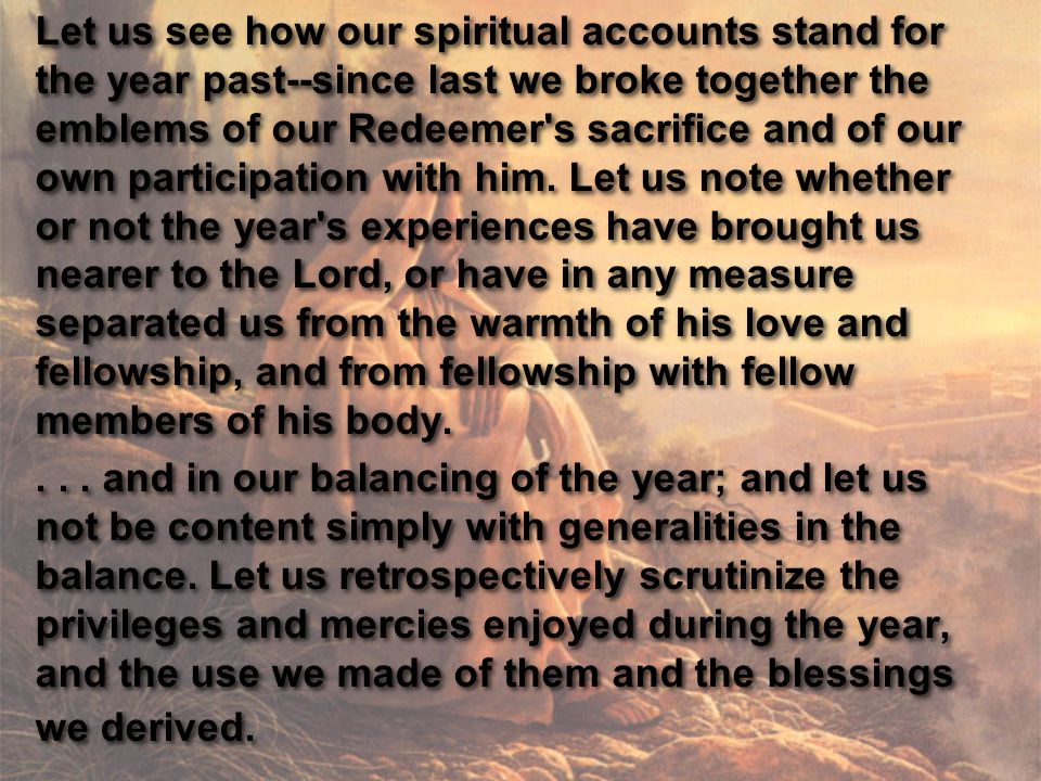 Let us see how our spiritual accounts stand for the year past--since last we broke together the emblems of our Redeemer s sacrifice and of our own participation with him.