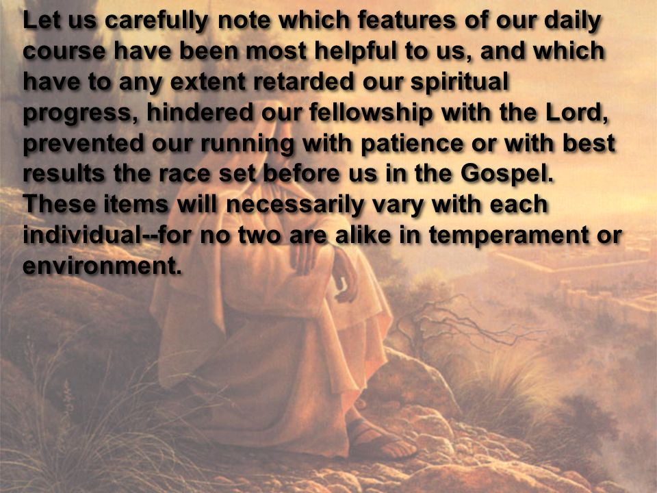 Let us carefully note which features of our daily course have been most helpful to us, and which have to any extent retarded our spiritual progress, hindered our fellowship with the Lord, prevented our running with patience or with best results the race set before us in the Gospel.