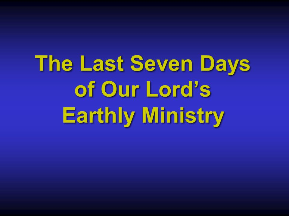 The Last Seven Days of Our Lord's Earthly Ministry