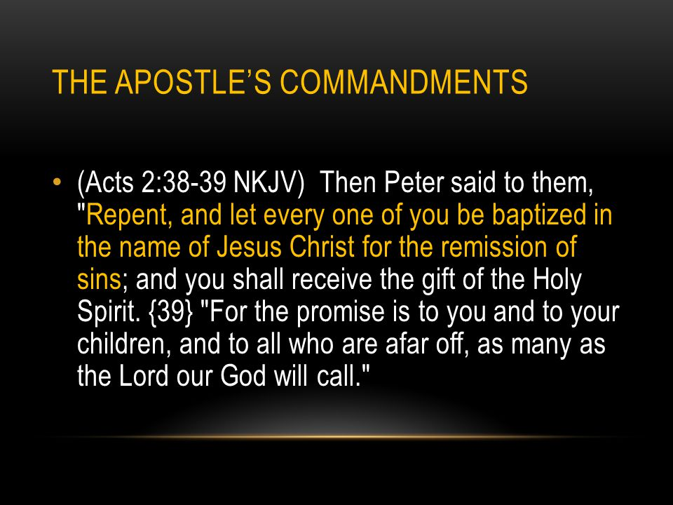 THE APOSTLE'S COMMANDMENTS (Acts 2:38-39 NKJV) Then Peter said to them,