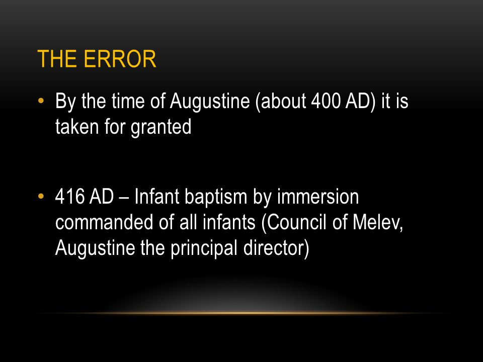THE ERROR By the time of Augustine (about 400 AD) it is taken for granted 416 AD – Infant baptism by immersion commanded of all infants (Council of Melev, Augustine the principal director)